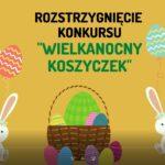 """Rozstrzygnięcie konkursu """"Wielkanocny koszyczek"""""""